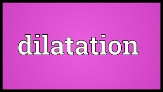 Dilatation Meaning