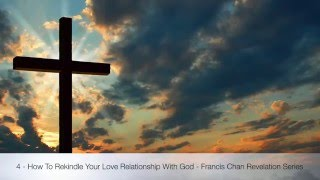 4 - How To Rekindle Your Love Relationship With God - Francis Chan Revelation Series