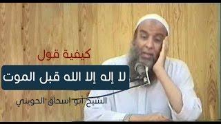 كيفية قول لا إله إلا الله قبل الموت | الشيخ أبو إسحاق الحويني