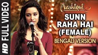 Sunn Raha Hai (Female) Bengali Version - Aashiqui 2 - Aditya Roy Kapur, Shraddha Kapoor