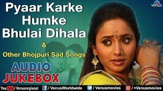 Pyaar Karke Humke Bhulai Dihala : Bhojpuri Sad Songs II Audio Jukebox