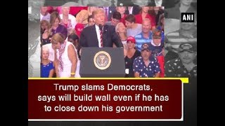 Trump slams Democrats, says will build wall even if he has to close down his government - ANI News