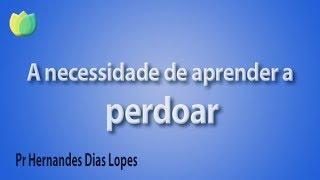 A necessidade de aprender a perdoar - Pr Hernandes Dias Lopes