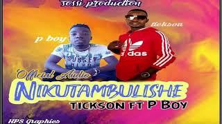 TICKSON FT P.BOY___NIKUTAMBULISHE (Official Music Audio)