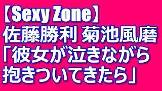 Sexy Zone 佐藤勝利 菊池風磨 「彼女が泣きながら抱きついてきたら」