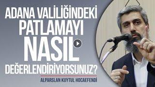 Adana Valiliğindeki Patlamayı Nasıl Değerlendiriyorsunuz? | Alparslan KUYTUL Hocaefendi