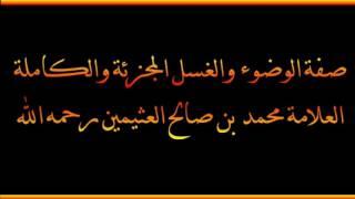 صفة الوضوء والغسل المجزئة والكاملة - العلامة محمد بن صالح العثيمين رحمه الله