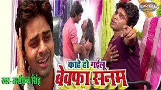काहे हो गइल बेवफा सनम | Kahe Ho Gail Bewafa Sanam | Arvind Singh | Hit Bhojpuri Love Sad Song 2018