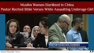 Muslim Women Sterilized in China 😟 Pastor Recited Bible Verses While Assaulting Underage Girl ✝️