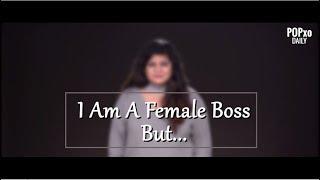 I Am A Female Boss But...  - POPxo