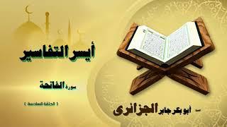 الشيخ ابو بكر جابر الجزائرى ايسر التفاسير سورة الفاتحة | الحلقة السادسة