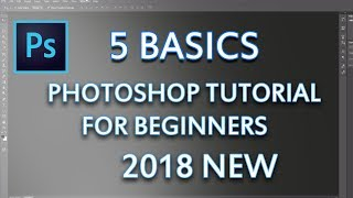 5 BASICS - PHOTOSHOP TUTORIAL :  FOR BEGINNERS 2018 NEW