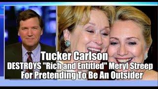 Tucker Carlson DESTROYS Hollywood Elite Meryl Streep For Pretending To Be An Outsider