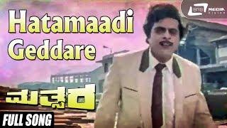 Mathsara   Hatamaadi Geddare   Kannada Full Video Song   Ambarish