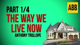 THE WAY WE LIVE NOW: Anthony Trollope - FULL AudioBook: Part 1/4