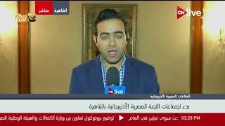 مراسل ONLIVE يرصد كواليس بدء اجتماعات اللجنة المصرية الأذربيجانية بالقاهرة