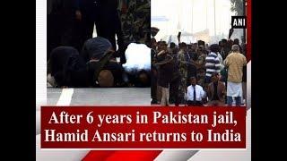 After 6 years in Pakistan jail, Hamid Ansari returns to India