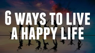 6 Ways To Live A Happy Life