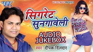Cigarette Sungaweli - Audio JukeBOX - Deepak Dildar - Bhojpuri Hot Songs 2016 new