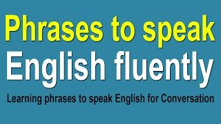 Learning phrases to speak English fluently - Phrases for Conversation