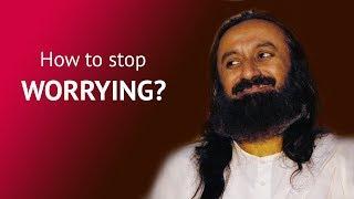 How To Overcome Your Problems And Stop Worrying?   Gurudev Sri Sri Ravi Shankar