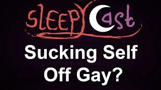 SleepyCast - is Sucking Your Own Dick Gay?