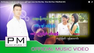 Pa Oh song : ေအုာ န္းကုင္ခ်ာေဝး - ခုန္မ်ိဴခုန္ :Aoen Klai Khia Way - Khun Mio Khun :PM(official MV)