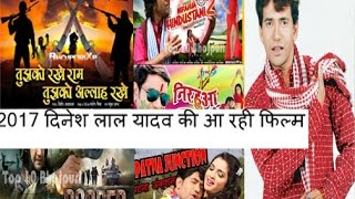 2017 दिनेश लाल यादव की आ रही फिल्म लिस्ट देखिये । Dinesh Lal Yadav coming film of 2017 List