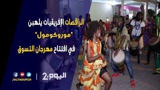 """الراقصات الإفريقيات يلهبن """"موروكومول"""" في افتتاح مهرجان التسوق"""