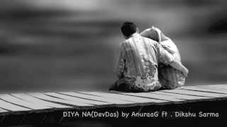 DIYA NA (DevDas) by AnuraaG, ft DIKSHU SARMA