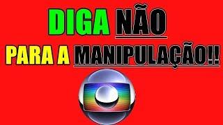 A REDE GLOBO NÃO PODE MANIPULAR A TODOS!!