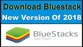 How To Download & Install Bluestacks New Version In 2018