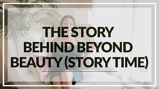 The Story Behind Beyond Beauty (STORY TIME)