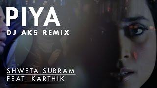 Shweta Subram ft. Karthik - Piya [Official DJ Aks Remix]