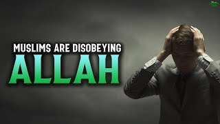 MUSLIMS ARE DISOBEYING ALLAH BY DOING THIS