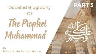 Part 3 || Detailed Biography of The Prophet Muhammad ﷺ || Ustadh AbdulRahman Hassan