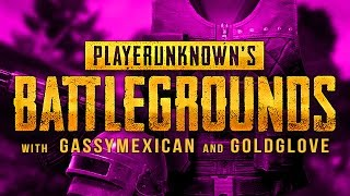 PlayerUnknown's Battlegrounds - With GASSYMEXICAN and GOLDGLOVE