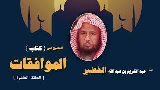 التعليق على كتاب الموافقات للشيخ عبد الكريم بن عبد الله الخضير | الحلقة العاشرة