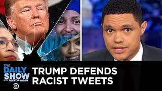 Trump Defends His Racist Tweets | The Daily Show