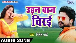 2017 का सबसे हिट गाना - Ritesh Pandey - उड़नबाज़ चिरई - Udanbaaz Chiraee - Bhojpuri Hit Songs 2017 new