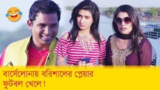 বার্সেলোনায় বরিশালের প্লেয়ার ফুটবল খেলে? সত্যি নাকি? হাসুন আর দেখুন - Boishakhi TV Comedy.