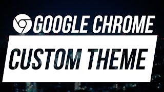 How to Make Your Own Custom Theme for Google Chrome
