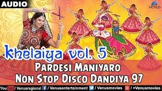 Khelaiya - Vol5 : Pardesi Maniyaro - Non Stop Disco Dandiya  Gujarati Garba Songs