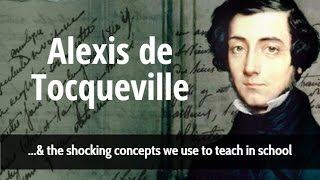 Alexis De Tocqueville & The Shocking Concepts We Use To Teach In School