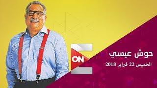 حوش عيسى - الخميس 22  فبراير 2018 - الحلقة الكاملة