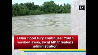 Bihar flood fury continues: Youth washed away, local MP threatens administration - Bihar News
