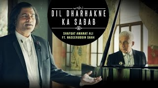 Dil Dharhakne Ka Sabab | Shafqat Amanat Ali Khan feat. Naseeruddin Shah