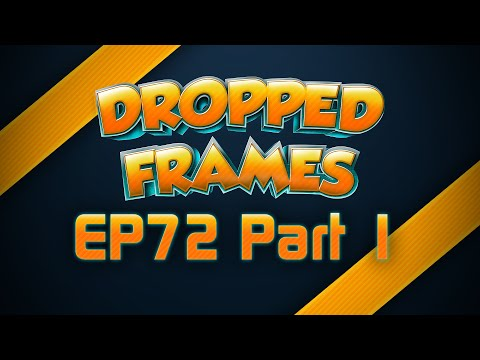 Dropped Frames Week 72 Part 1