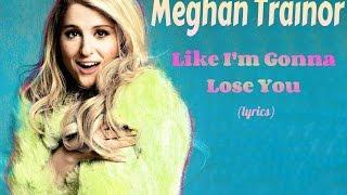 Meghan Trainor - Like I'm Gonna Lose You (lyrics)