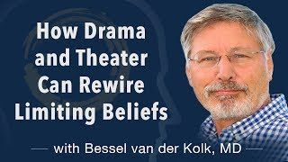 How Drama and Theater Can Rewire Limiting Beliefs with Bessel van der Kolk